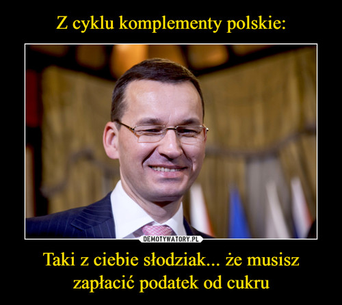 Z cyklu komplementy polskie: Taki z ciebie słodziak... że musisz zapłacić podatek od cukru