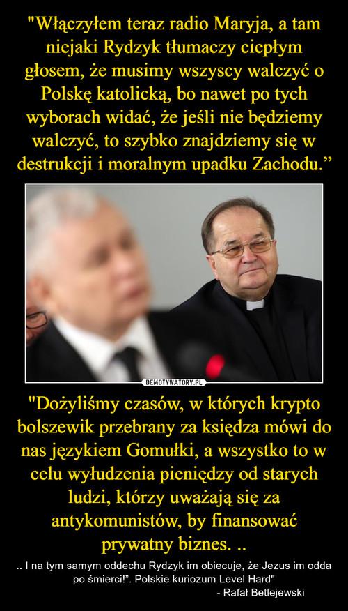 """""""Włączyłem teraz radio Maryja, a tam niejaki Rydzyk tłumaczy ciepłym głosem, że musimy wszyscy walczyć o Polskę katolicką, bo nawet po tych wyborach widać, że jeśli nie będziemy walczyć, to szybko znajdziemy się w destrukcji i moralnym upadku Zachodu."""" """"Dożyliśmy czasów, w których krypto bolszewik przebrany za księdza mówi do nas językiem Gomułki, a wszystko to w celu wyłudzenia pieniędzy od starych ludzi, którzy uważają się za antykomunistów, by finansować prywatny biznes. .."""