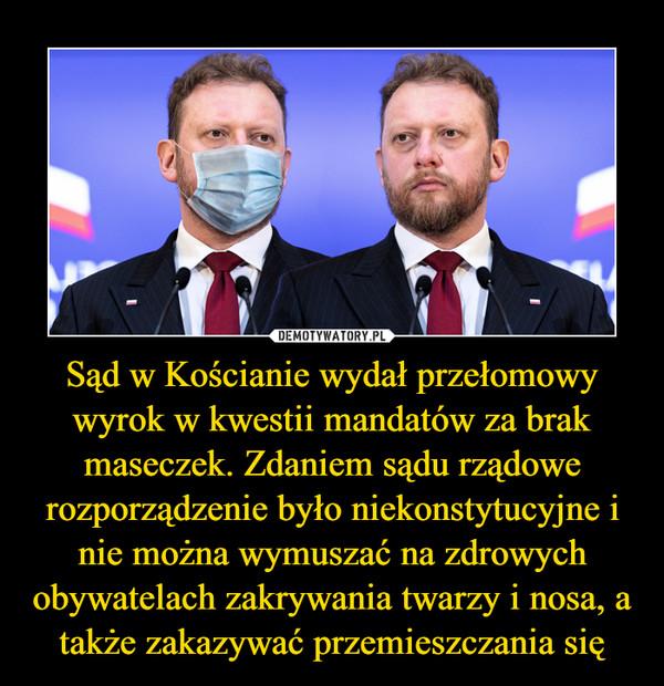 Sąd w Kościanie wydał przełomowy wyrok w kwestii mandatów za brak maseczek. Zdaniem sądu rządowe rozporządzenie było niekonstytucyjne i nie można wymuszać na zdrowych obywatelach zakrywania twarzy i nosa, a także zakazywać przemieszczania się –