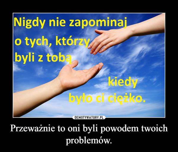 Przeważnie to oni byli powodem twoich problemów. –