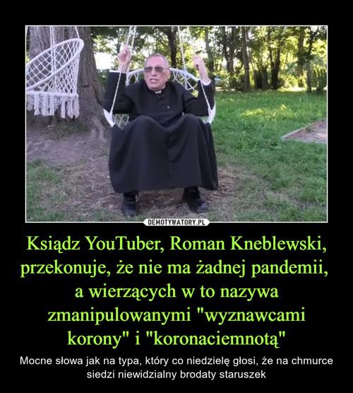 """Ksiądz YouTuber, Roman Kneblewski, przekonuje, że nie ma żadnej pandemii,  a wierzących w to nazywa zmanipulowanymi """"wyznawcami korony"""" i """"koronaciemnotą"""""""