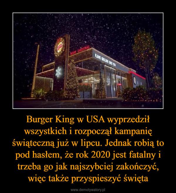 Burger King w USA wyprzedził wszystkich i rozpoczął kampanię świąteczną już w lipcu. Jednak robią to pod hasłem, że rok 2020 jest fatalny i trzeba go jak najszybciej zakończyć, więc także przyspieszyć święta –