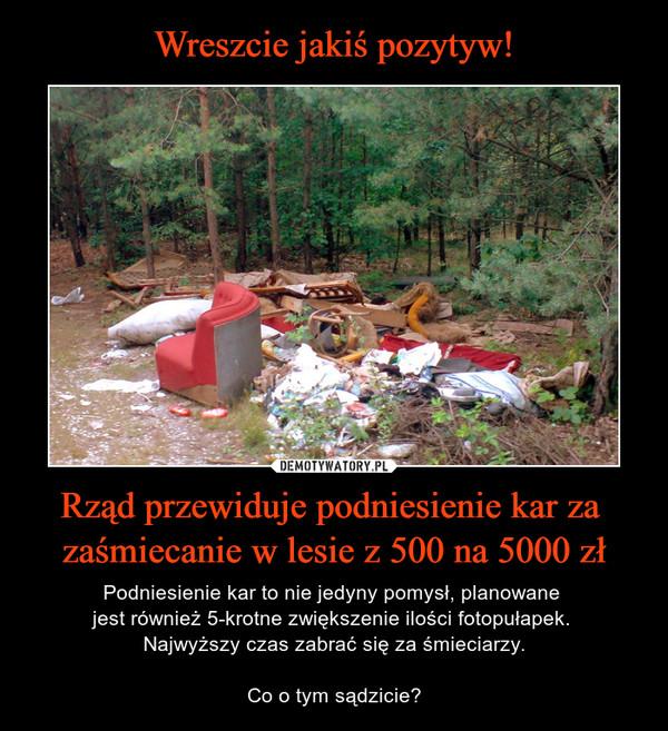 Rząd przewiduje podniesienie kar za zaśmiecanie w lesie z 500 na 5000 zł – Podniesienie kar to nie jedyny pomysł, planowane jest również 5-krotne zwiększenie ilości fotopułapek. Najwyższy czas zabrać się za śmieciarzy.Co o tym sądzicie?