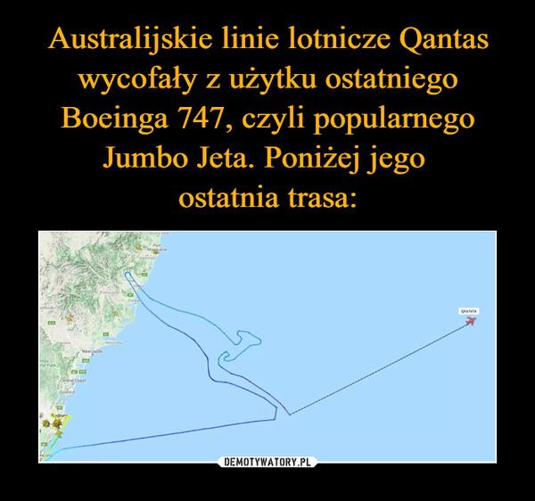Australijskie linie lotnicze Qantas wycofały z użytku ostatniego Boeinga 747, czyli popularnego Jumbo Jeta. Poniżej jego  ostatnia trasa: