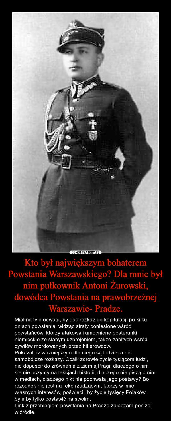Kto był największym bohaterem Powstania Warszawskiego? Dla mnie był nim pułkownik Antoni Żurowski, dowódca Powstania na prawobrzeżnej Warszawie- Pradze. – Miał na tyle odwagi, by dać rozkaz do kapitulacji po kilku dniach powstania, widząc straty poniesione wśród powstańców, którzy atakowali umocnione posterunki niemieckie ze słabym uzbrojeniem, także zabitych wśród cywilów mordowanych przez hitlerowców. Pokazał, iż ważniejszym dla niego są ludzie, a nie samobójcze rozkazy. Ocalił zdrowie życie tysiącom ludzi, nie dopuścił do zrównania z ziemią Pragi, dlaczego o nim się nie uczymy na lekcjach historii, dlaczego nie piszą o nim w mediach, dlaczego nikt nie pochwala jego postawy? Bo rozsądek nie jest na rękę rządzącym, którzy w imię własnych interesów, poświecili by życie tysięcy Polaków, byle by tylko postawić na swoim.Link z przebiegiem powstania na Pradze załączam poniżej w źródle.