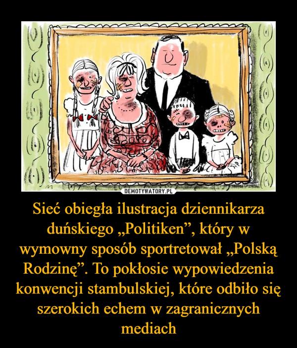 """Sieć obiegła ilustracja dziennikarza duńskiego """"Politiken"""", który w wymowny sposób sportretował """"Polską Rodzinę"""". To pokłosie wypowiedzenia konwencji stambulskiej, które odbiło się szerokich echem w zagranicznych mediach –"""