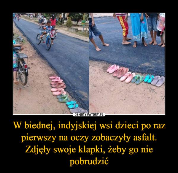 W biednej, indyjskiej wsi dzieci po raz pierwszy na oczy zobaczyły asfalt. Zdjęły swoje klapki, żeby go nie pobrudzić –