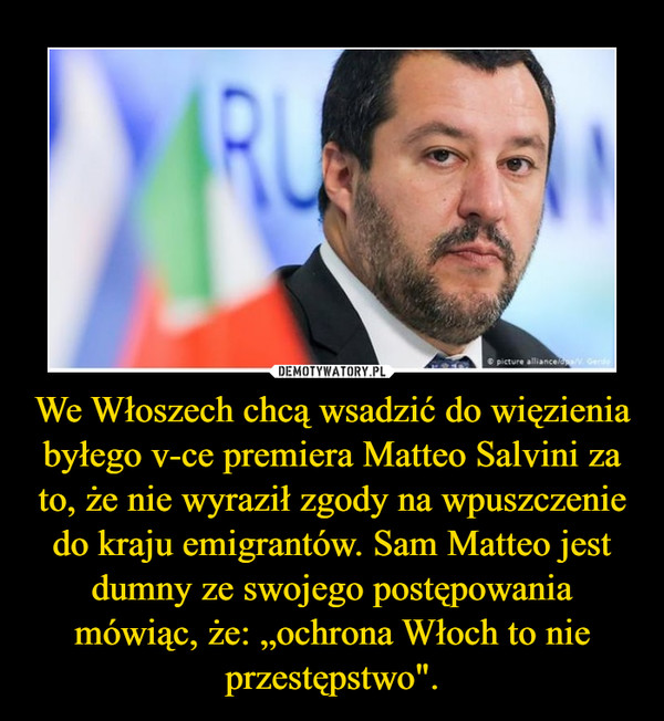 """We Włoszech chcą wsadzić do więzienia byłego v-ce premiera Matteo Salvini za to, że nie wyraził zgody na wpuszczenie do kraju emigrantów. Sam Matteo jest dumny ze swojego postępowania mówiąc, że: """"ochrona Włoch to nie przestępstwo"""". –"""