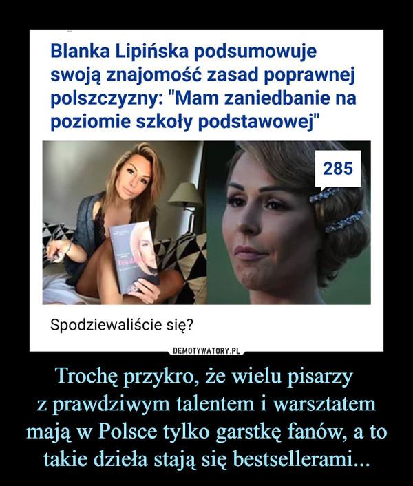 Trochę przykro, że wielu pisarzy z prawdziwym talentem i warsztatem mają w Polsce tylko garstkę fanów, a to takie dzieła stają się bestsellerami... –  Blanka Lipińska podsumowuje swoją znajomość zasad poprawnej polszczyzny: Mam zaniedbanie na poziomie szkoły podstawowej Spodziewaliście się?