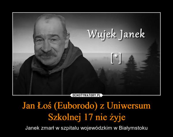 Jan Łoś (Euborodo) z Uniwersum Szkolnej 17 nie żyje – Janek zmarł w szpitalu wojewódzkim w Białymstoku Wujek Janek {[*]