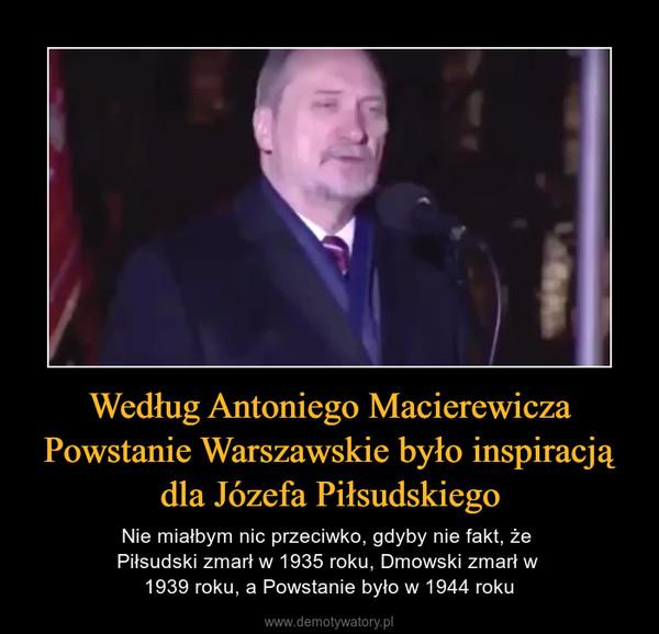 Według Antoniego Macierewicza Powstanie Warszawskie było inspiracją dla Józefa Piłsudskiego – Nie miałbym nic przeciwko, gdyby nie fakt, że Piłsudski zmarł w 1935 roku, Dmowski zmarł w 1939 roku, a Powstanie było w 1944 roku