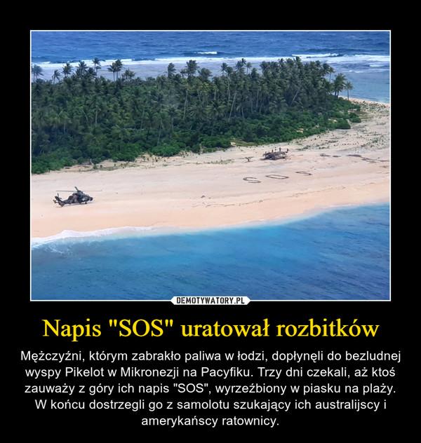"""Napis """"SOS"""" uratował rozbitków – Mężczyźni, którym zabrakło paliwa w łodzi, dopłynęli do bezludnej wyspy Pikelot w Mikronezji na Pacyfiku. Trzy dni czekali, aż ktoś zauważy z góry ich napis """"SOS"""", wyrzeźbiony w piasku na plaży. W końcu dostrzegli go z samolotu szukający ich australijscy i amerykańscy ratownicy."""