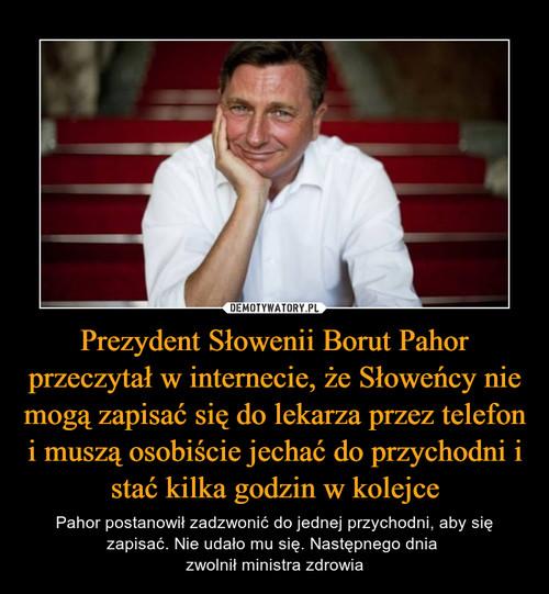 Prezydent Słowenii Borut Pahor przeczytał w internecie, że Słoweńcy nie mogą zapisać się do lekarza przez telefon i muszą osobiście jechać do przychodni i stać kilka godzin w kolejce