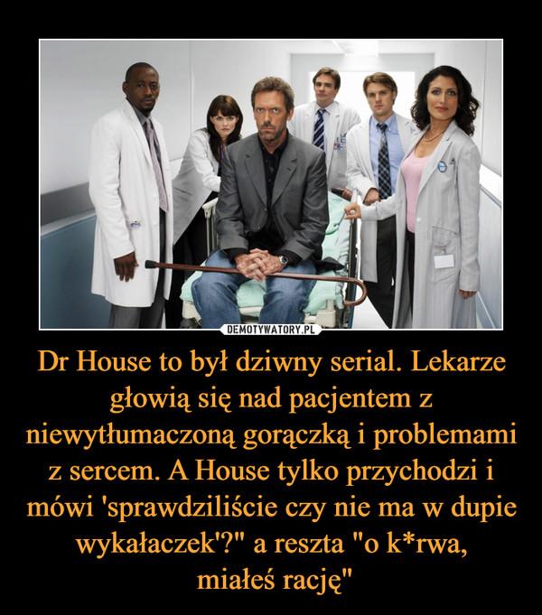 """Dr House to był dziwny serial. Lekarze głowią się nad pacjentem z niewytłumaczoną gorączką i problemami z sercem. A House tylko przychodzi i mówi 'sprawdziliście czy nie ma w dupie wykałaczek'?"""" a reszta """"o k*rwa, miałeś rację"""" –"""