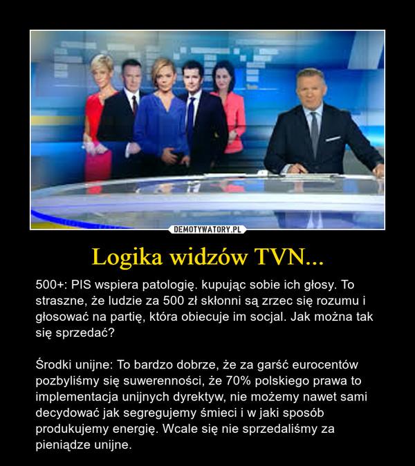 Logika widzów TVN... – 500+: PIS wspiera patologię. kupując sobie ich głosy. To straszne, że ludzie za 500 zł skłonni są zrzec się rozumu i głosować na partię, która obiecuje im socjal. Jak można tak się sprzedać?Środki unijne: To bardzo dobrze, że za garść eurocentów pozbyliśmy się suwerenności, że 70% polskiego prawa to implementacja unijnych dyrektyw, nie możemy nawet sami decydować jak segregujemy śmieci i w jaki sposób produkujemy energię. Wcale się nie sprzedaliśmy za pieniądze unijne.