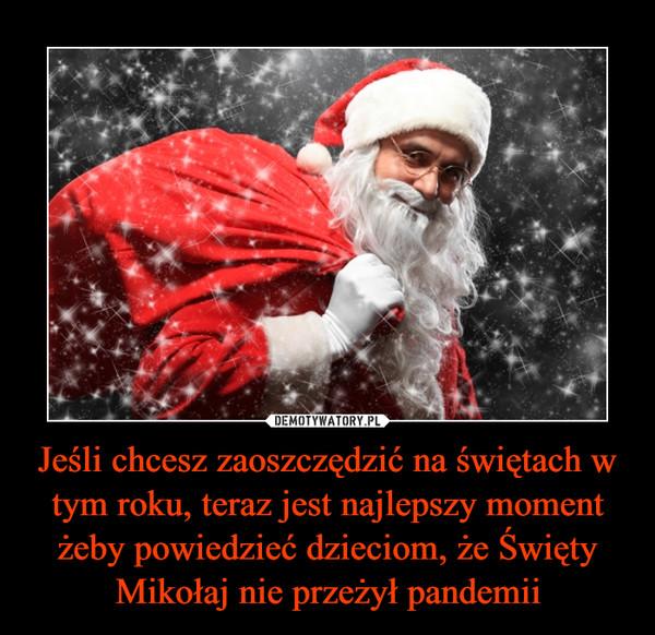 Jeśli chcesz zaoszczędzić na świętach w tym roku, teraz jest najlepszy moment żeby powiedzieć dzieciom, że Święty Mikołaj nie przeżył pandemii –