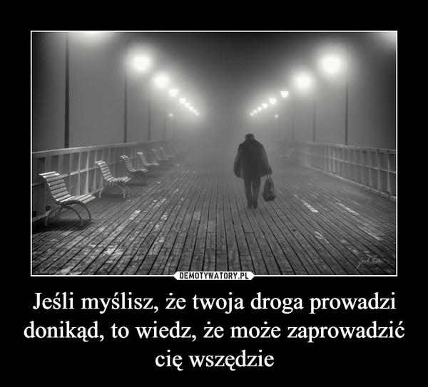 Jeśli myślisz, że twoja droga prowadzi donikąd, to wiedz, że może zaprowadzić cię wszędzie –