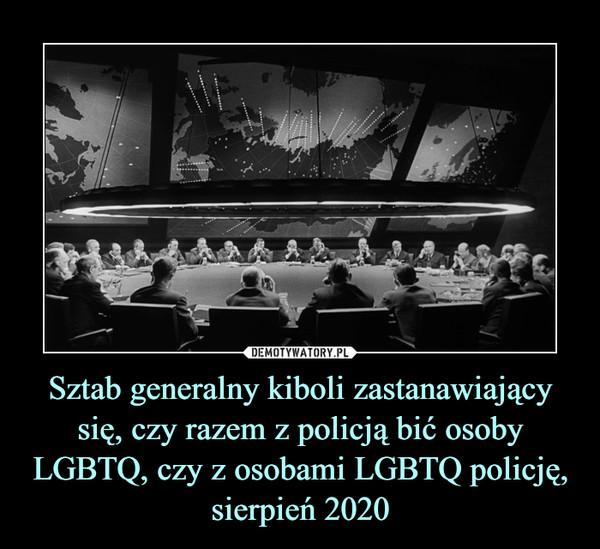 Sztab generalny kiboli zastanawiający się, czy razem z policją bić osoby LGBTQ, czy z osobami LGBTQ policję, sierpień 2020 –