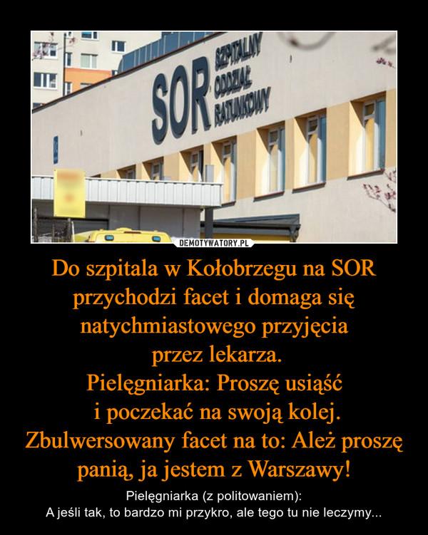 Do szpitala w Kołobrzegu na SOR przychodzi facet i domaga się natychmiastowego przyjęcia przez lekarza.Pielęgniarka: Proszę usiąść i poczekać na swoją kolej.Zbulwersowany facet na to: Ależ proszę panią, ja jestem z Warszawy! – Pielęgniarka (z politowaniem):A jeśli tak, to bardzo mi przykro, ale tego tu nie leczymy...