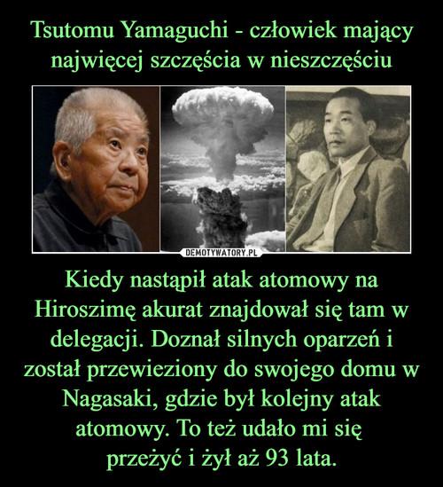 Tsutomu Yamaguchi - człowiek mający najwięcej szczęścia w nieszczęściu Kiedy nastąpił atak atomowy na Hiroszimę akurat znajdował się tam w delegacji. Doznał silnych oparzeń i został przewieziony do swojego domu w Nagasaki, gdzie był kolejny atak atomowy. To też udało mi się  przeżyć i żył aż 93 lata.