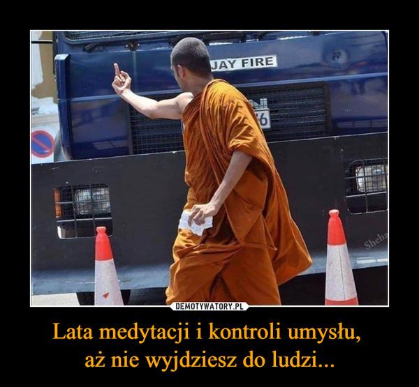 Lata medytacji i kontroli umysłu, aż nie wyjdziesz do ludzi... –