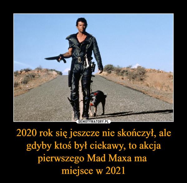 2020 rok się jeszcze nie skończył, ale gdyby ktoś był ciekawy, to akcja pierwszego Mad Maxa ma miejsce w 2021 –