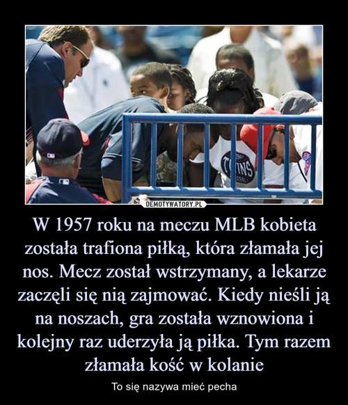 W 1957 roku na meczu MLB kobieta została trafiona piłką, która złamała jej nos. Mecz został wstrzymany, a lekarze zaczęli się nią zajmować. Kiedy nieśli ją na noszach, gra została wznowiona i kolejny raz uderzyła ją piłka. Tym razem złamała kość w kolanie