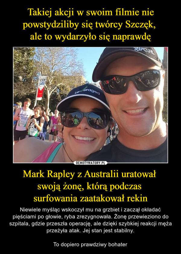 Mark Rapley z Australii uratował swoją żonę, którą podczas surfowania zaatakował rekin – Niewiele myśląc wskoczył mu na grzbiet i zaczął okładać pięściami po głowie, ryba zrezygnowała. Żonę przewieziono do szpitala, gdzie przeszła operację, ale dzięki szybkiej reakcji męża przeżyła atak. Jej stan jest stabilny.To dopiero prawdziwy bohater