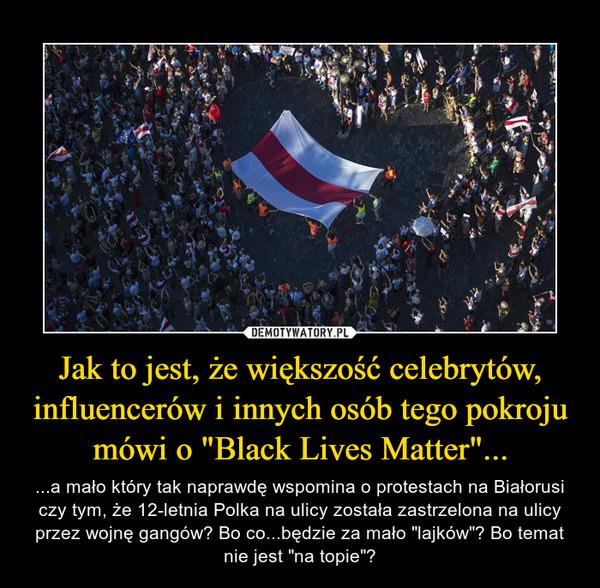 """Jak to jest, że większość celebrytów, influencerów i innych osób tego pokroju mówi o """"Black Lives Matter""""... – ...a mało który tak naprawdę wspomina o protestach na Białorusi czy tym, że 12-letnia Polka na ulicy została zastrzelona na ulicy przez wojnę gangów? Bo co...będzie za mało """"lajków""""? Bo temat nie jest """"na topie""""?"""