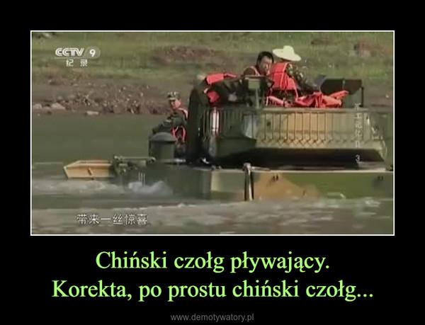 Chiński czołg pływający.Korekta, po prostu chiński czołg... –