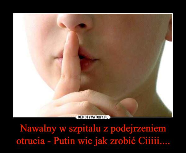 Nawalny w szpitalu z podejrzeniem otrucia - Putin wie jak zrobić Ciiiii.... –