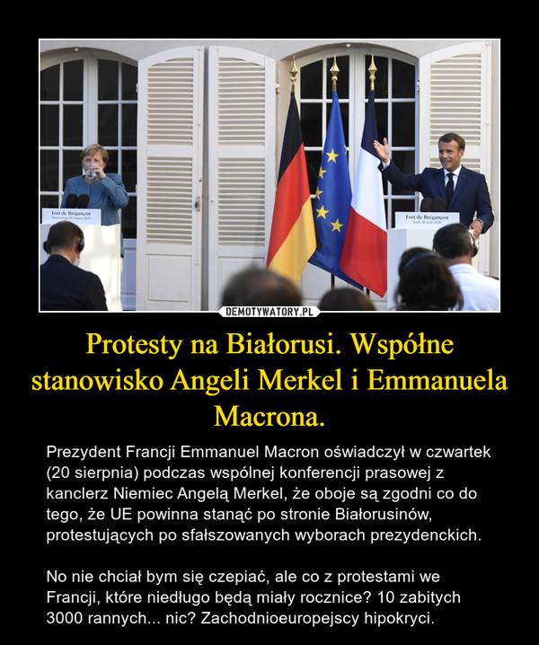 Protesty na Białorusi. Współne stanowisko Angeli Merkel i Emmanuela Macrona. – Prezydent Francji Emmanuel Macron oświadczył w czwartek (20 sierpnia) podczas wspólnej konferencji prasowej z kanclerz Niemiec Angelą Merkel, że oboje są zgodni co do tego, że UE powinna stanąć po stronie Białorusinów, protestujących po sfałszowanych wyborach prezydenckich.No nie chciał bym się czepiać, ale co z protestami we Francji, które niedługo będą miały rocznice? 10 zabitych 3000 rannych... nic? Zachodnioeuropejscy hipokryci.