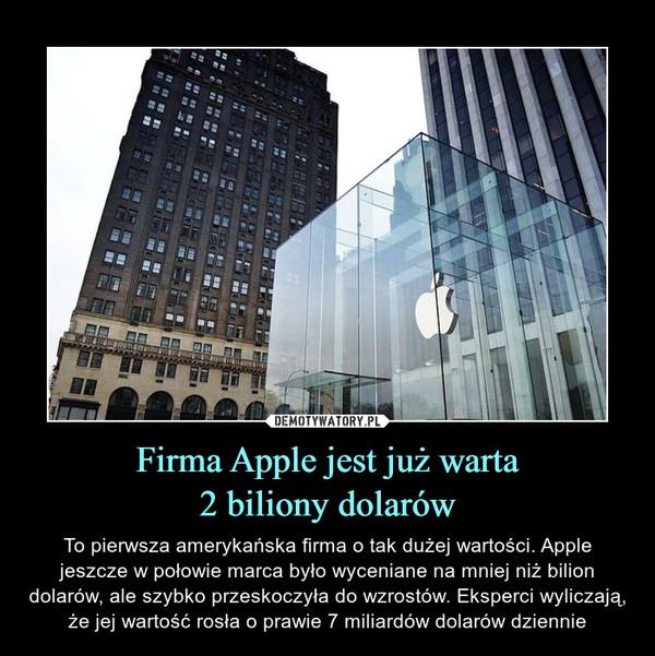 Firma Apple jest już warta2 biliony dolarów – To pierwsza amerykańska firma o tak dużej wartości. Apple jeszcze w połowie marca było wyceniane na mniej niż bilion dolarów, ale szybko przeskoczyła do wzrostów. Eksperci wyliczają, że jej wartość rosła o prawie 7 miliardów dolarów dziennie