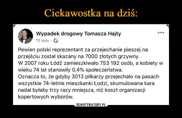 –  Wypadek drogowy Tomasza Hajty 11 min • G Pewien polski reprezentant za przejechanie pieszej na przejściu został skazany na 7000 złotych grzywny. W 2007 roku Łódź zamieszkiwało 753 192 osób, a kobiety w wieku 74 lat stanowiły 0.4% społeczeństwa. Oznacza to, że gdyby 3013 piłkarzy przejechało na pasach wszystkie 74-letnie mieszkanki Łodzi, skumulowana kara nadal byłaby trzy razy mniejsza, niż koszt organizacji kopertowych wyborów.