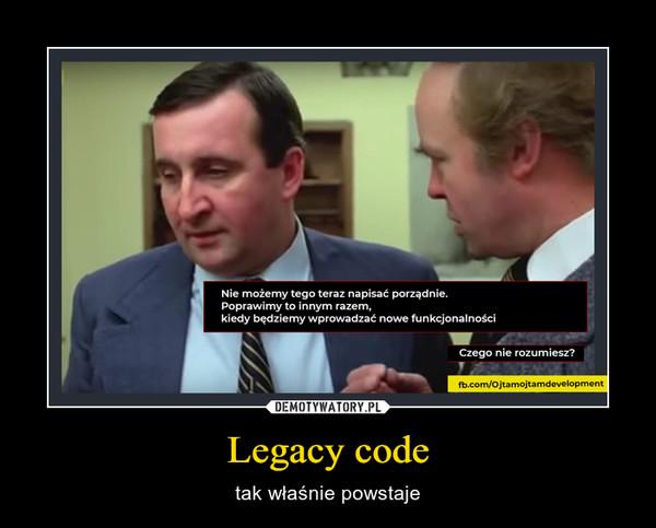 Legacy code – tak właśnie powstaje
