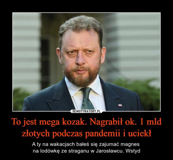 To jest mega kozak. Nagrabił ok. 1 mld złotych podczas pandemii i uciekł – A ty na wakacjach bałeś się zajumać magnes na lodówkę ze straganu w Jarosławcu. Wstyd