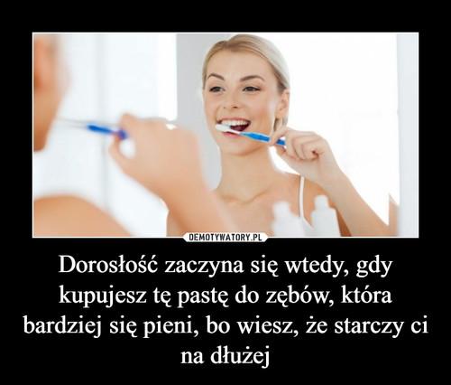 Dorosłość zaczyna się wtedy, gdy kupujesz tę pastę do zębów, która bardziej się pieni, bo wiesz, że starczy ci na dłużej