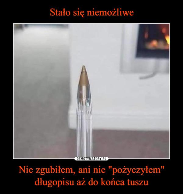 """Nie zgubiłem, ani nie """"pożyczyłem"""" długopisu aż do końca tuszu –"""