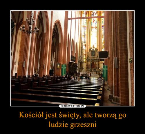 Kościół jest święty, ale tworzą go ludzie grzeszni
