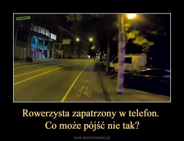 Rowerzysta zapatrzony w telefon. Co może pójść nie tak? –