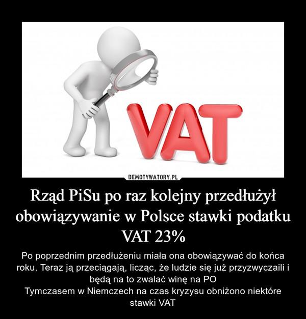 Rząd PiSu po raz kolejny przedłużył obowiązywanie w Polsce stawki podatku VAT 23% – Po poprzednim przedłużeniu miała ona obowiązywać do końca roku. Teraz ją przeciągają, licząc, że ludzie się już przyzwyczaili i będą na to zwalać winę na POTymczasem w Niemczech na czas kryzysu obniżono niektóre stawki VAT