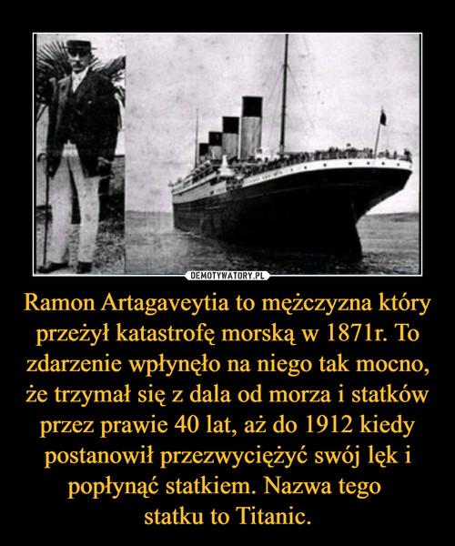 Ramon Artagaveytia to mężczyzna który przeżył katastrofę morską w 1871r. To zdarzenie wpłynęło na niego tak mocno, że trzymał się z dala od morza i statków przez prawie 40 lat, aż do 1912 kiedy postanowił przezwyciężyć swój lęk i popłynąć statkiem. Nazwa tego  statku to Titanic.