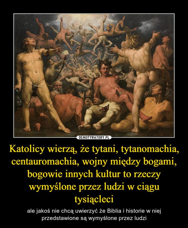 Katolicy wierzą, że tytani, tytanomachia, centauromachia, wojny między bogami, bogowie innych kultur to rzeczy wymyślone przez ludzi w ciągu tysiącleci – ale jakoś nie chcą uwierzyć że Biblia i historie w niej przedstawione są wymyślone przez ludzi