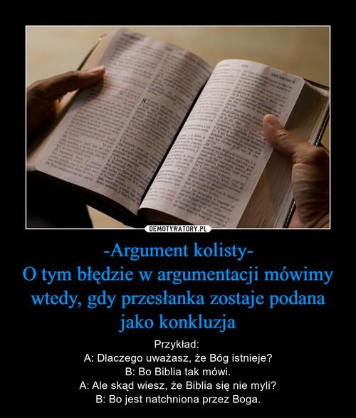 -Argument kolisty- O tym błędzie w argumentacji mówimy wtedy, gdy przesłanka zostaje podana jako konkluzja