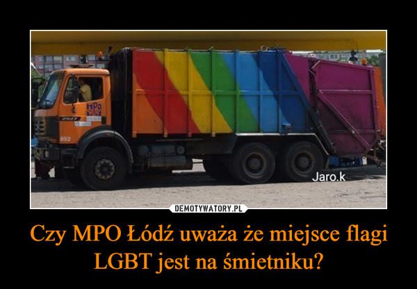 Czy MPO Łódź uważa że miejsce flagi LGBT jest na śmietniku? –