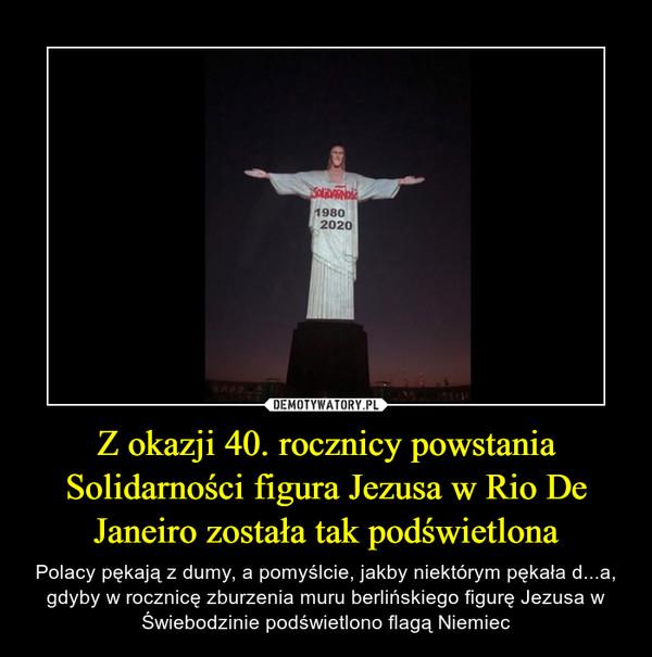 Z okazji 40. rocznicy powstania Solidarności figura Jezusa w Rio De Janeiro została tak podświetlona – Polacy pękają z dumy, a pomyślcie, jakby niektórym pękała d...a, gdyby w rocznicę zburzenia muru berlińskiego figurę Jezusa w Świebodzinie podświetlono flagą Niemiec