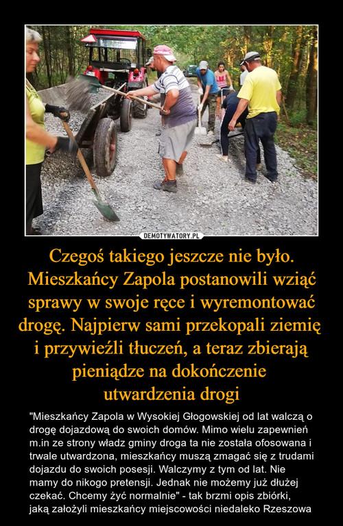 Czegoś takiego jeszcze nie było. Mieszkańcy Zapola postanowili wziąć sprawy w swoje ręce i wyremontować drogę. Najpierw sami przekopali ziemię  i przywieźli tłuczeń, a teraz zbierają pieniądze na dokończenie  utwardzenia drogi