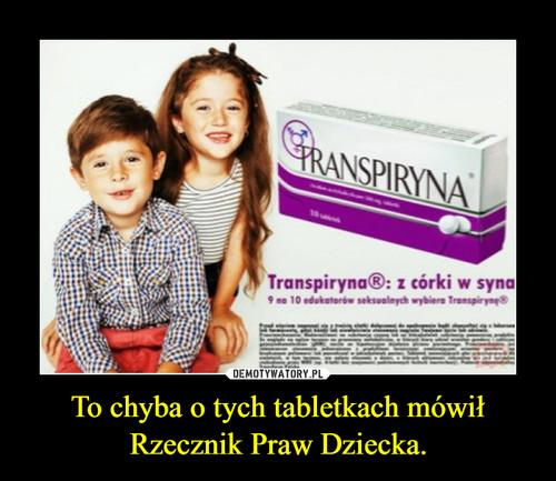 To chyba o tych tabletkach mówił Rzecznik Praw Dziecka.