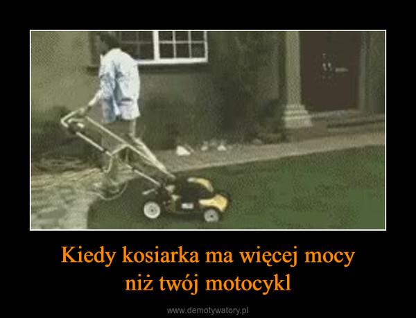 Kiedy kosiarka ma więcej mocyniż twój motocykl –