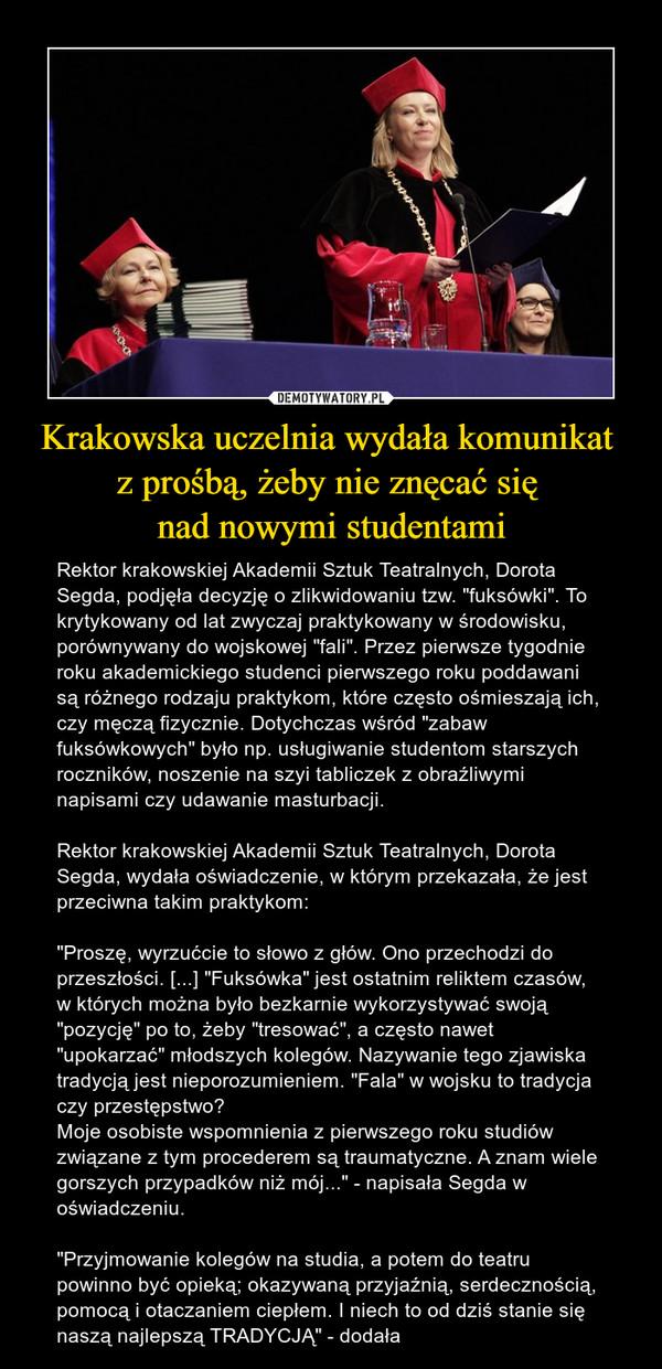 """Krakowska uczelnia wydała komunikat z prośbą, żeby nie znęcać się nad nowymi studentami – Rektor krakowskiej Akademii Sztuk Teatralnych, Dorota Segda, podjęła decyzję o zlikwidowaniu tzw. """"fuksówki"""". To krytykowany od lat zwyczaj praktykowany w środowisku, porównywany do wojskowej """"fali"""". Przez pierwsze tygodnie roku akademickiego studenci pierwszego roku poddawani są różnego rodzaju praktykom, które często ośmieszają ich, czy męczą fizycznie. Dotychczas wśród """"zabaw fuksówkowych"""" było np. usługiwanie studentom starszych roczników, noszenie na szyi tabliczek z obraźliwymi napisami czy udawanie masturbacji.Rektor krakowskiej Akademii Sztuk Teatralnych, Dorota Segda, wydała oświadczenie, w którym przekazała, że jest przeciwna takim praktykom:""""Proszę, wyrzućcie to słowo z głów. Ono przechodzi do przeszłości. [...] """"Fuksówka"""" jest ostatnim reliktem czasów, w których można było bezkarnie wykorzystywać swoją """"pozycję"""" po to, żeby """"tresować"""", a często nawet """"upokarzać"""" młodszych kolegów. Nazywanie tego zjawiska tradycją jest nieporozumieniem. """"Fala"""" w wojsku to tradycja czy przestępstwo?Moje osobiste wspomnienia z pierwszego roku studiów związane z tym procederem są traumatyczne. A znam wiele gorszych przypadków niż mój..."""" - napisała Segda w oświadczeniu.""""Przyjmowanie kolegów na studia, a potem do teatru powinno być opieką; okazywaną przyjaźnią, serdecznością, pomocą i otaczaniem ciepłem. I niech to od dziś stanie się naszą najlepszą TRADYCJĄ"""" - dodała"""